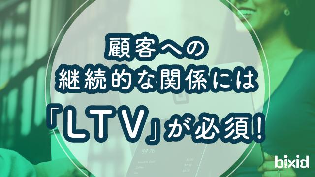 顧客への継続的な関係には「LTV」が必須!
